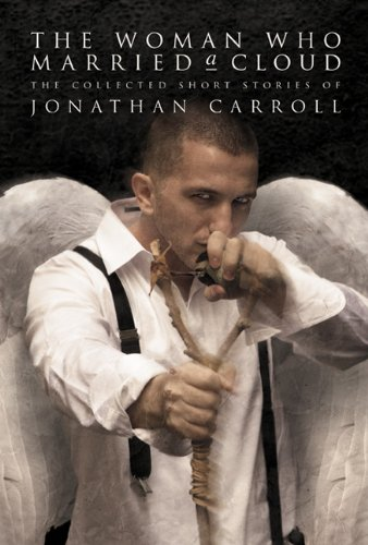 The Woman Who Married a Cloud: The Collected Short Stories of Jonathan Carroll: Jonathan Carroll