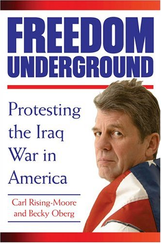 Freedom Underground: Protesting the Iraq War in America: Rising-Moore, Carl; Oberg, Becky