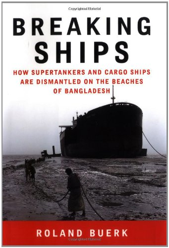 Breaking Ships: How Supertankers and Cargo Ships Are Dismantled on the Beaches of Bangladesh: Buerk...