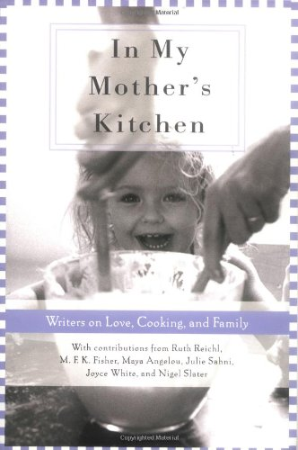 In My Mother's Kitchen: 25 Writers on Love, Cooking, and Family