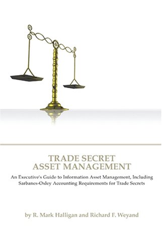 Trade Secret Asset Management: An Executive's Guide to Information Asset Management, Including...