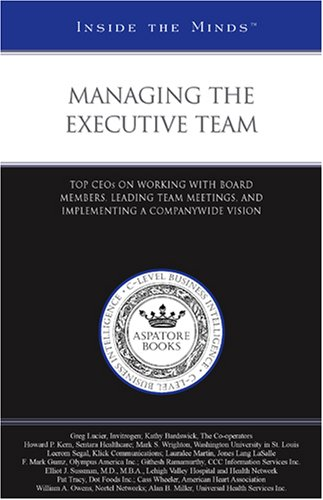 Managing the Executive Team: Top CEOs on Working with Board Members, Leading Team Meetings, and ...