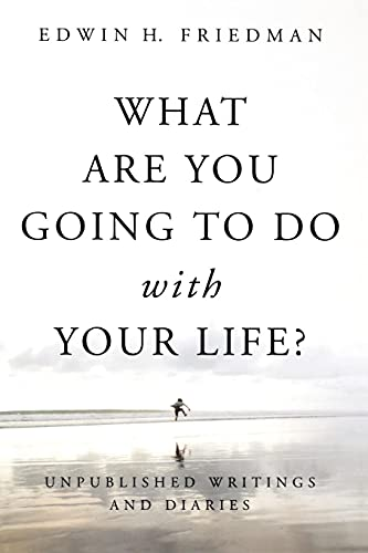 What Are You Going to Do with Your Life?: Unpublished Writings and Diaries (1596271140) by Friedman, Edwin H.