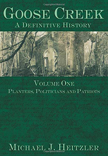 9781596290556: Goose Creek, A Definitive History: Planters, Politicians and Patriots