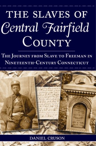 The Slaves of Central Fairfield County: The Journey from Slave to Freeman in Nineteenth-Century ...
