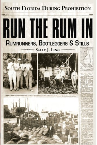 Run the Rum in, South Florida During Prohibition: Rumrunners, Bootleggers & Stills.: Sally J. ...