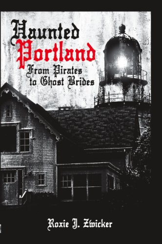 Haunted Portland From Pirates to Ghost Brides: Zwicker, Roxie J.