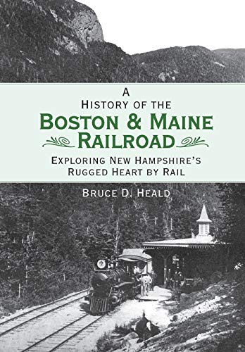 A History of the Boston & Maine Railroad: Exploring New Hampshire's Rugged Heart by Rail (...