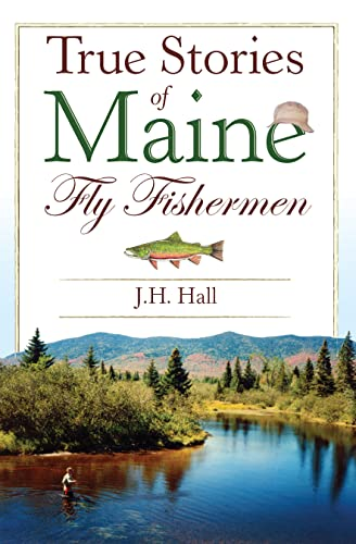 True Stories of Maine Fly Fishermen: Hall, J. H.