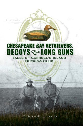 9781596294622: Chesapeake Bay Retrievers, Decoys & Long Guns: Tales of Carroll's Island Ducking Club
