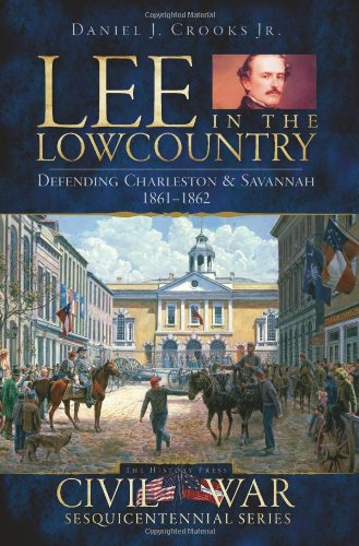 9781596295896: Lee in the Lowcountry: Defending Charleston & Savannah, 1861-1862 (Civil War Series)