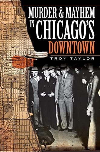 Murder Mayhem in Chicagos Downtown IL: Troy Taylor