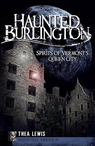 9781596297685: Haunted Burlington: Spirits of Vermont's Queen City (Haunted America)