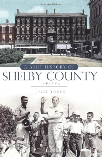A Brief History of Shelby County Indiana Brief Histories: Julie Young
