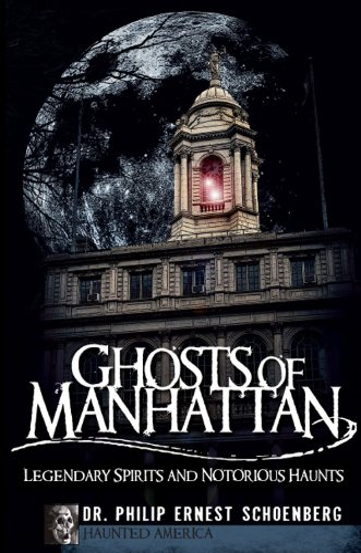 Ghosts of Manhattan:: Legendary Spirits and Notorious: Schoenberg, Dr. Philip