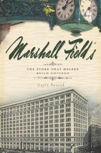 Marshall Field's: The Store That Helped Build Chicago: Soucek, Gayle