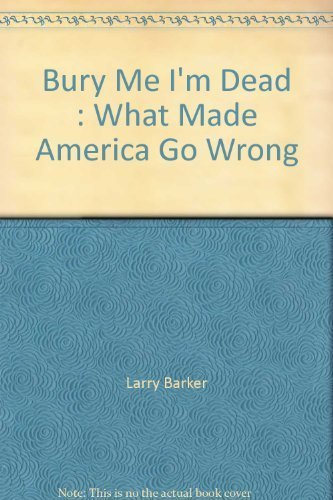 9781596330139 - Larry Barker: Bury Me I'm Dead : What Made America Go Wrong - Book