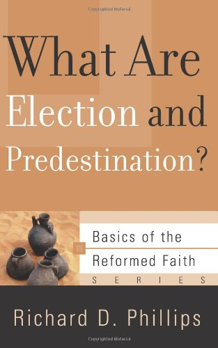 What Are Election and Predestination? (Basics of the Faith) (Basics of the Reformed Faith) (1596380454) by Richard D. Phillips