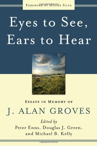Eyes to See, Ears to Hear: Essays in Memory of J. Alan Groves (1596381221) by Peter Enns