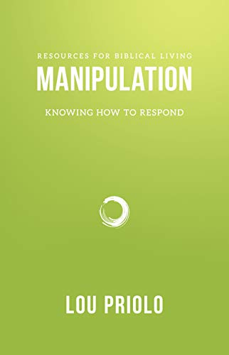 Manipulation: Knowing How to Respond (Resources for Biblical Living): Lou Priolo
