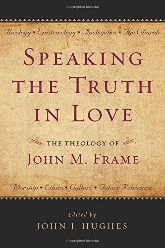 9781596381643: Speaking the Truth in Love: The Theology of John M. Frame