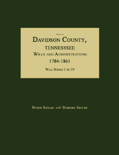 Index to Davidson County, Tennessee, Wills and Administrations, 1784-1861. Will Books 1 to 19: ...