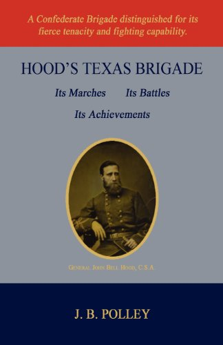 Hoods Texas Brigade, Its Marches, Its Battles, Its Achievements: J. B. Polley