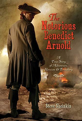 The Notorious Benedict Arnold: A True Story of Adventure, Heroism, & Treachery: Sheinkin, Steve