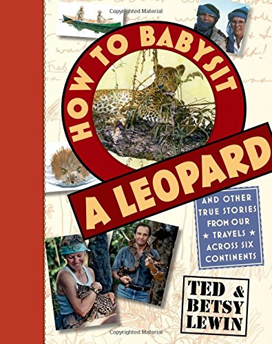 How to Babysit a Leopard: And Other True Stories from Our Travels Across Six Continents: Lewin, Ted...
