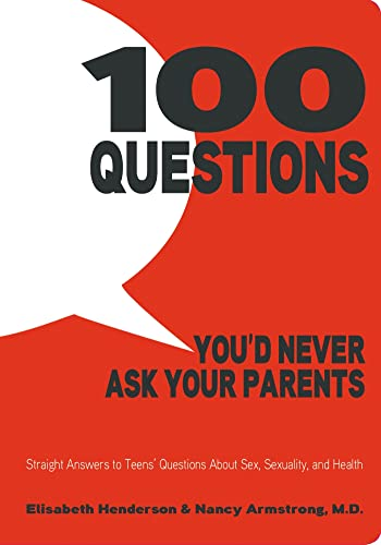 9781596438682: 100 Questions You'd Never Ask Your Parents: Straight Answers to Teens' Questions About Sex, Sexuality, and Health