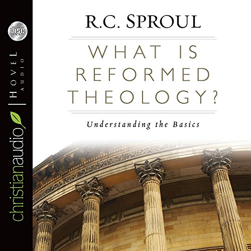 What is Reformed Theology?: Understanding the Basics: Sproul, R. C.