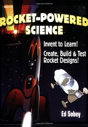 Rocket-Powered Science: Invent to Learn! Create, Build & Test Rocket Designs: Sobey, Ed