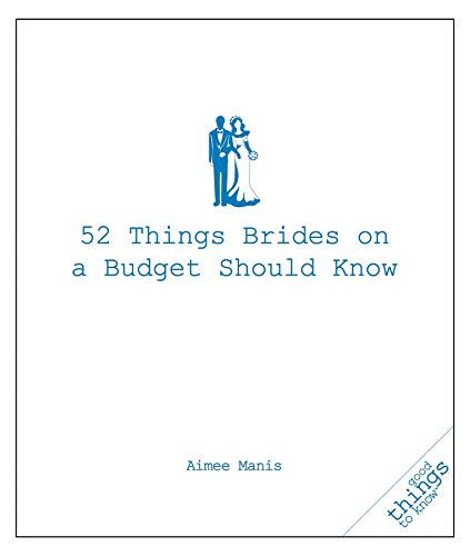 52 Things Brides on a Budget Should Know (Good Things to Know): Aimee Manis