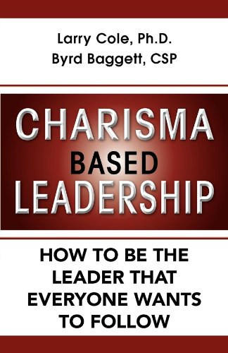 Charisma Based Leadership: How to Be the Leader That Everyone Wants to Follow: Cole, Larry; Baggett...