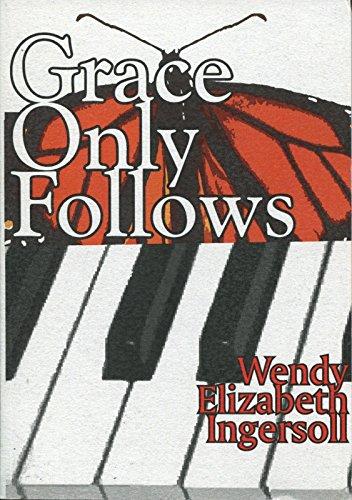 Grace Only Follows: Poems by Wendy Elizabeth: Ingersoll, Wendy Elizabeth