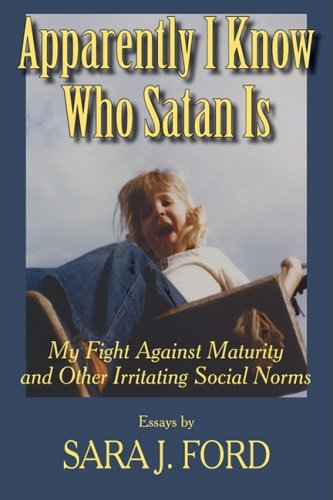 Apparently I Know Who Satan is : My Fight Against Maurity and Other Irritating Social Norms {FIRS...