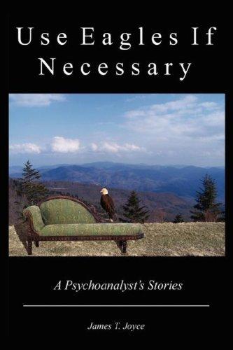 Use Eagles If Necessary: A Psychoanalyst's Stories: James T. Joyce