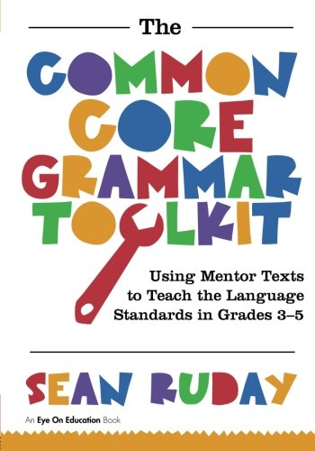 Common Core Grammar Toolkit, The: Using Mentor Texts to Teach the Language Standards in Grades 3-5:...