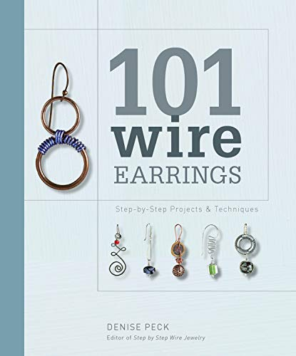 101 Wire Earrings: Step-by-Step Projects & Techniques: Peck, Denise