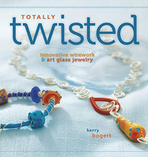 Totally Twisted: Innovative Wirework & Art Glass Jewelry: Bogert, Kerry