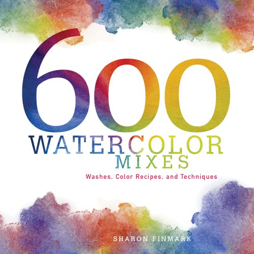 600 Watercolor Mixes: Washes, Color Recipes and Techniques: Sharon Finmark