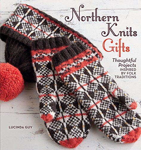 Northern Knits Gifts: Thoughtful Projects Inspired by Folk Traditions: Guy, Lucinda