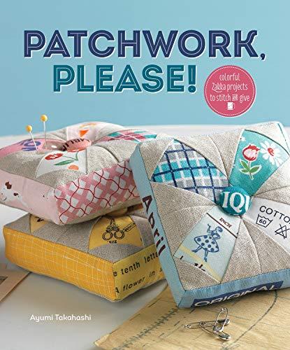 Patchwork Please!: Colorful Zakka Projects to Stitch and Give: Takahashi, Ayumi