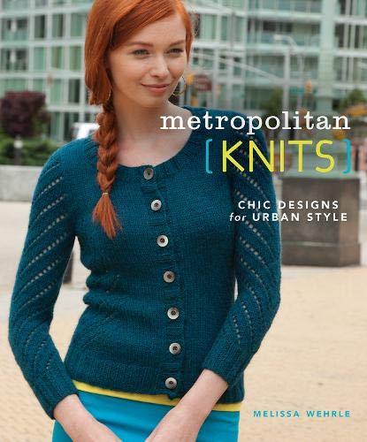Metropolitan Knits: Chic Designs for Urban Style: Wehrle, Melissa; Wehrle Melissa