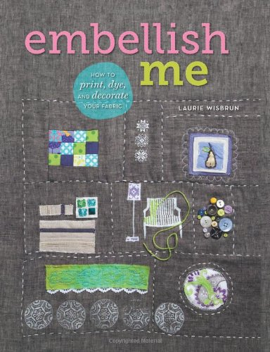 9781596688629: Embellish Me: How to Print, Dye, and Decorate Your Fabric