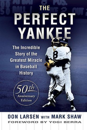 The Perfect Yankee: The Incredible Story of the Greatest Miracle in Baseball History: Don Larsen