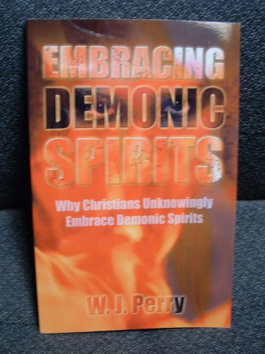 Embracing Demonic Spirits - Why Christians Unknowingly Embrace Demonic Spirits: Perry, W. J.
