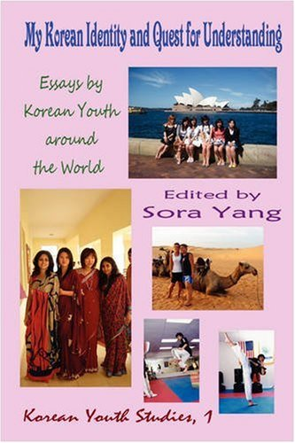 My Korean Identity and Quest for Understanding: Essays by Korean Youth around the World: Yang, Sora...
