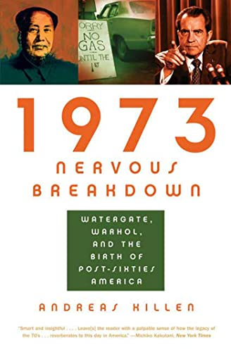 1973 Nervous Breakdown: Watergate, Warhol, and the Birth of Post-Sixties America: Killen, Andreas