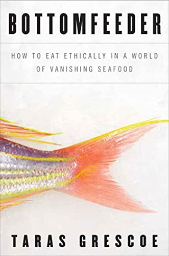 Bottomfeeder: How to Eat Ethically in a World of Vanishing Seafood: Grescoe, Taras